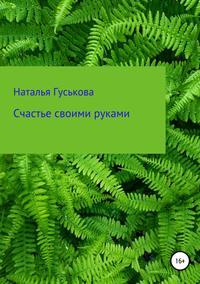Наталья Владимировна Гуськова - Счастье своими руками