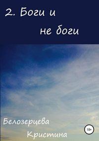 Кристина Андреевна Белозерцева - Боги и не боги