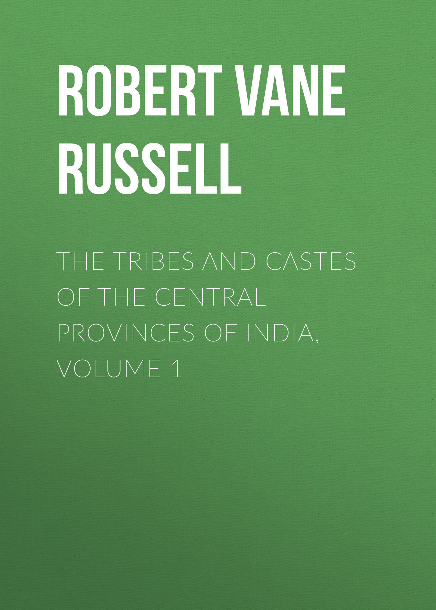 Robert Vane Russell The Tribes and Castes of the Central Provinces of India, Volume 1 master of war volume 1