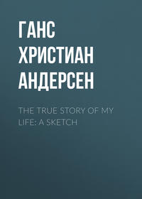 Ганс Христиан Андерсен - The True Story of My Life: A Sketch
