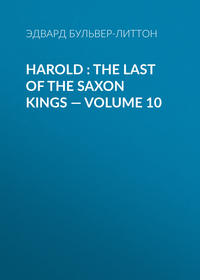 Эдвард Бульвер-Литтон - Harold : the Last of the Saxon Kings — Volume 10