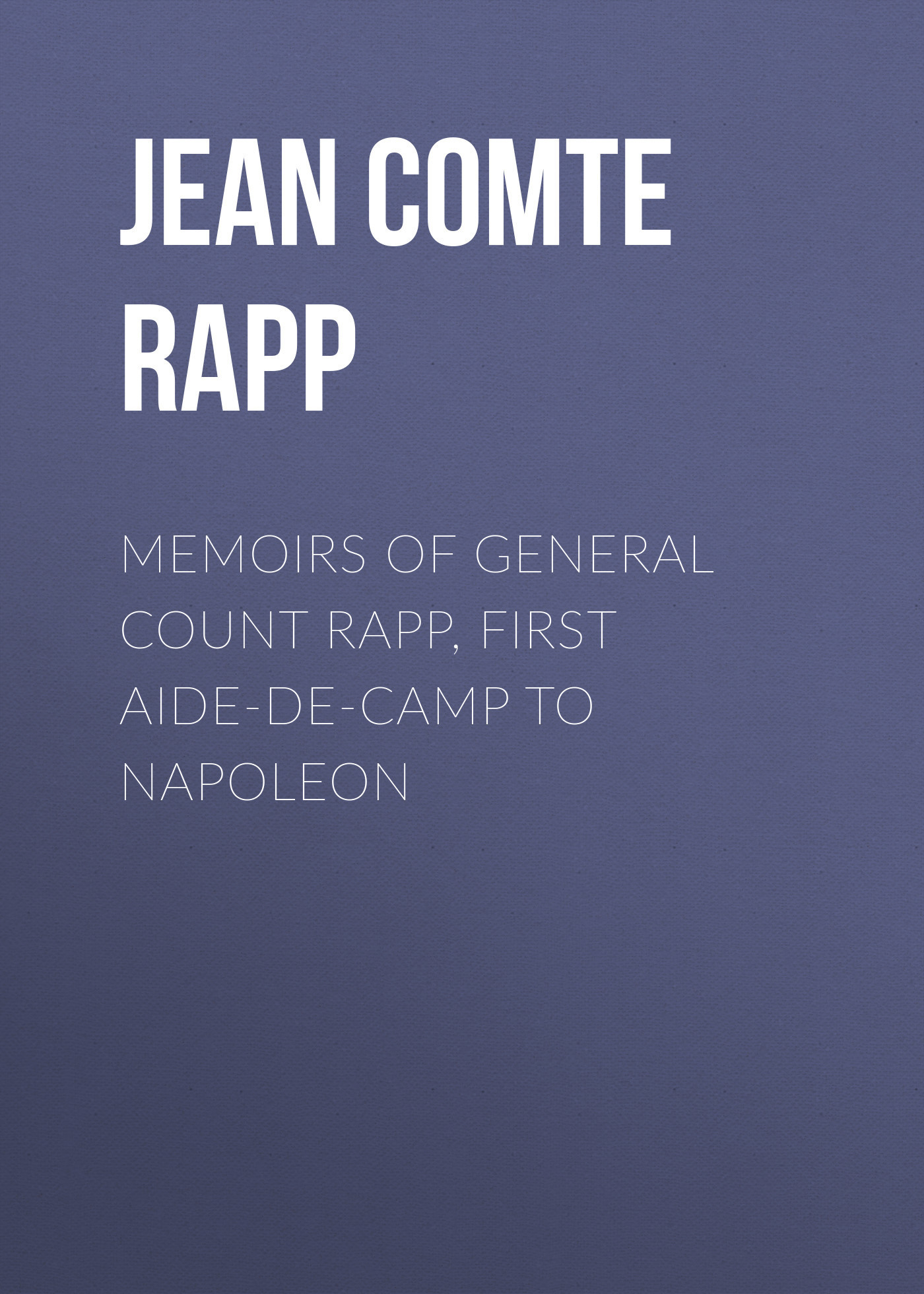 Jean Comte Rapp Memoirs of General Count Rapp, First aide-de-camp to Napoleon