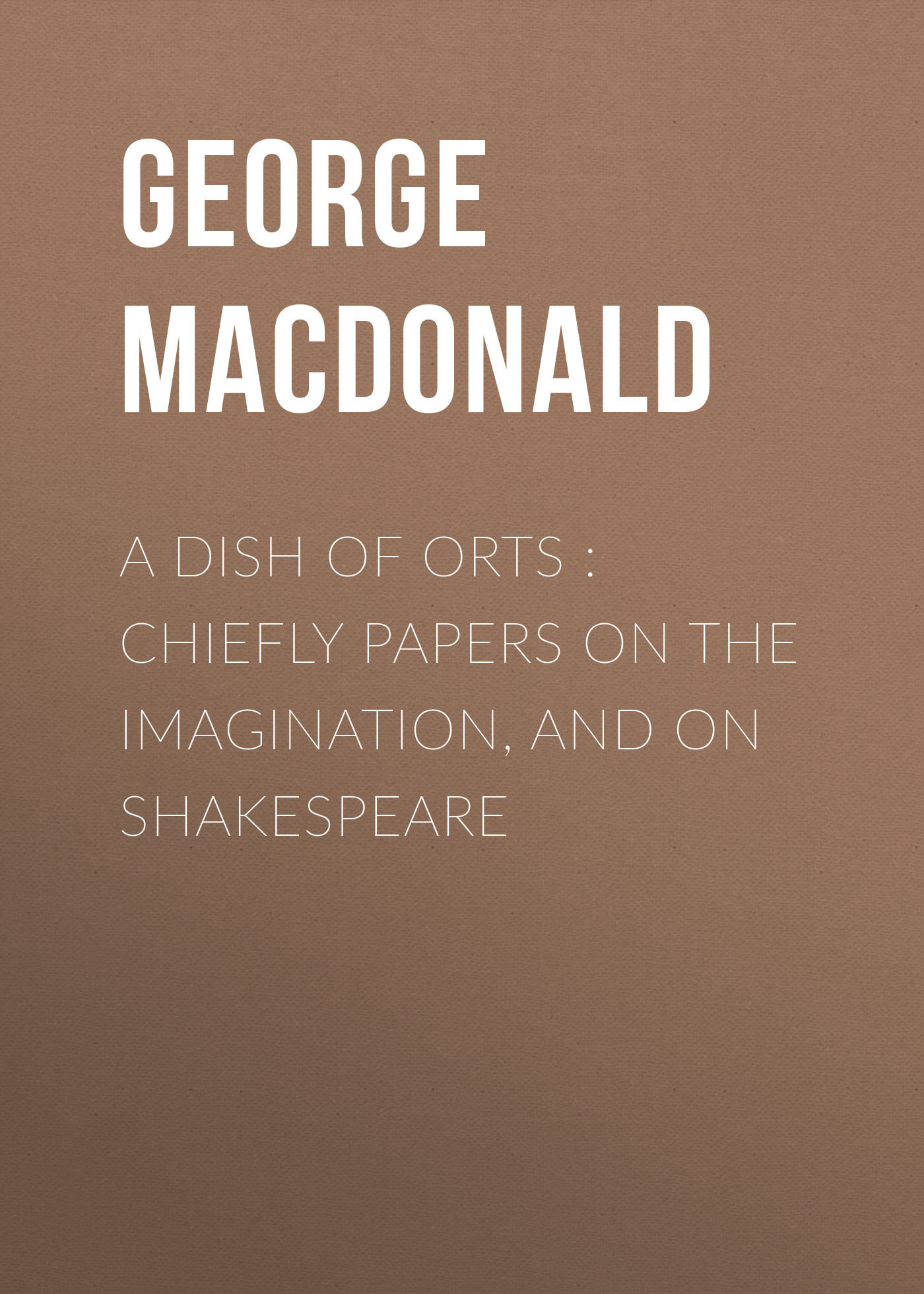 George MacDonald A Dish of Orts : Chiefly Papers on the Imagination, and on Shakespeare imagination