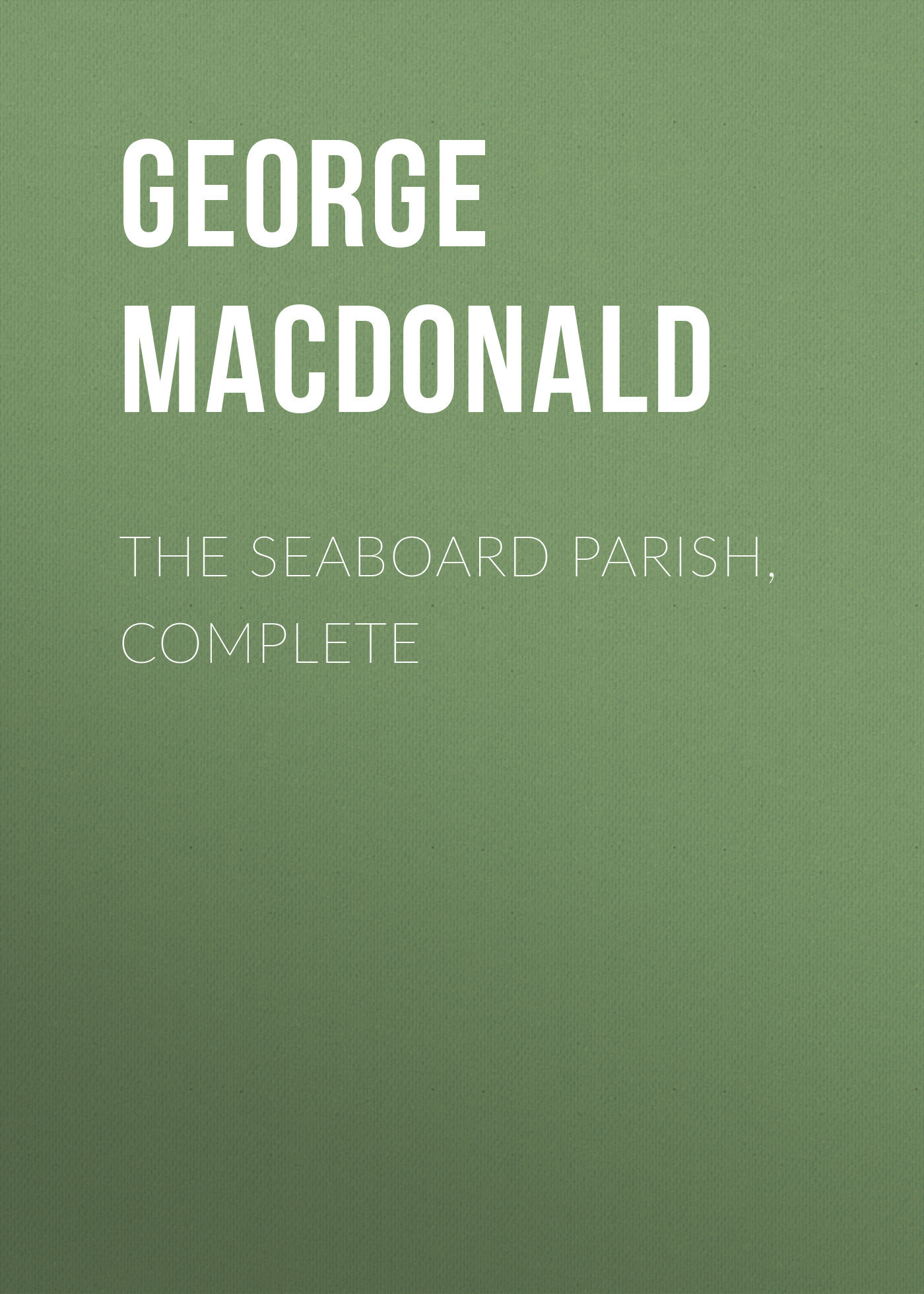 George MacDonald The Seaboard Parish, Complete george macdonald what s mine s mine complete