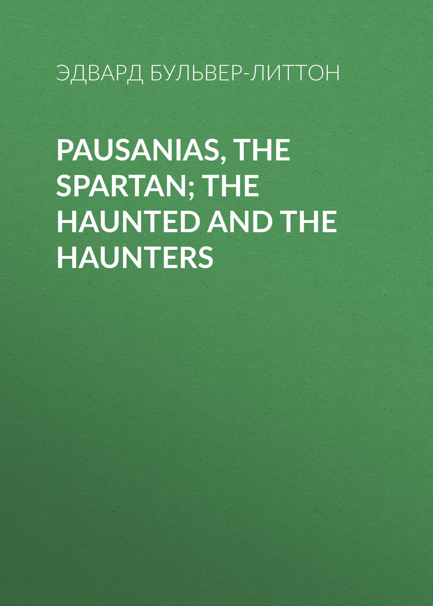 Эдвард Бульвер-Литтон Pausanias, the Spartan; The Haunted and the Haunters