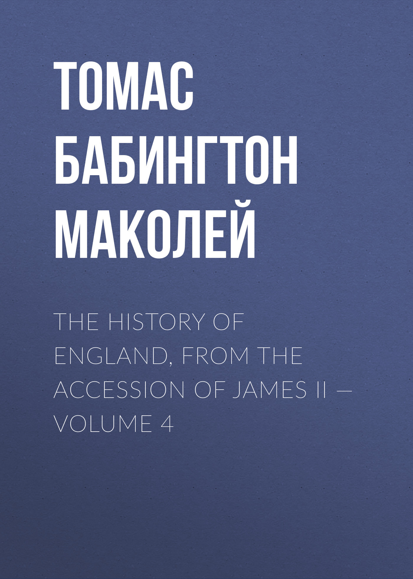 Томас Бабингтон Маколей The History of England, from the Accession of James II — Volume 4
