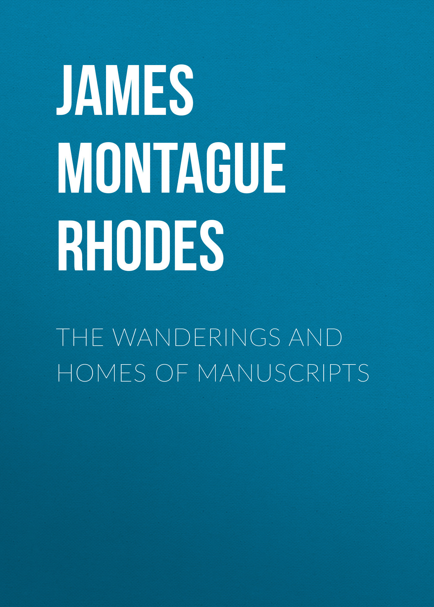 James Montague Rhodes The Wanderings and Homes of Manuscripts
