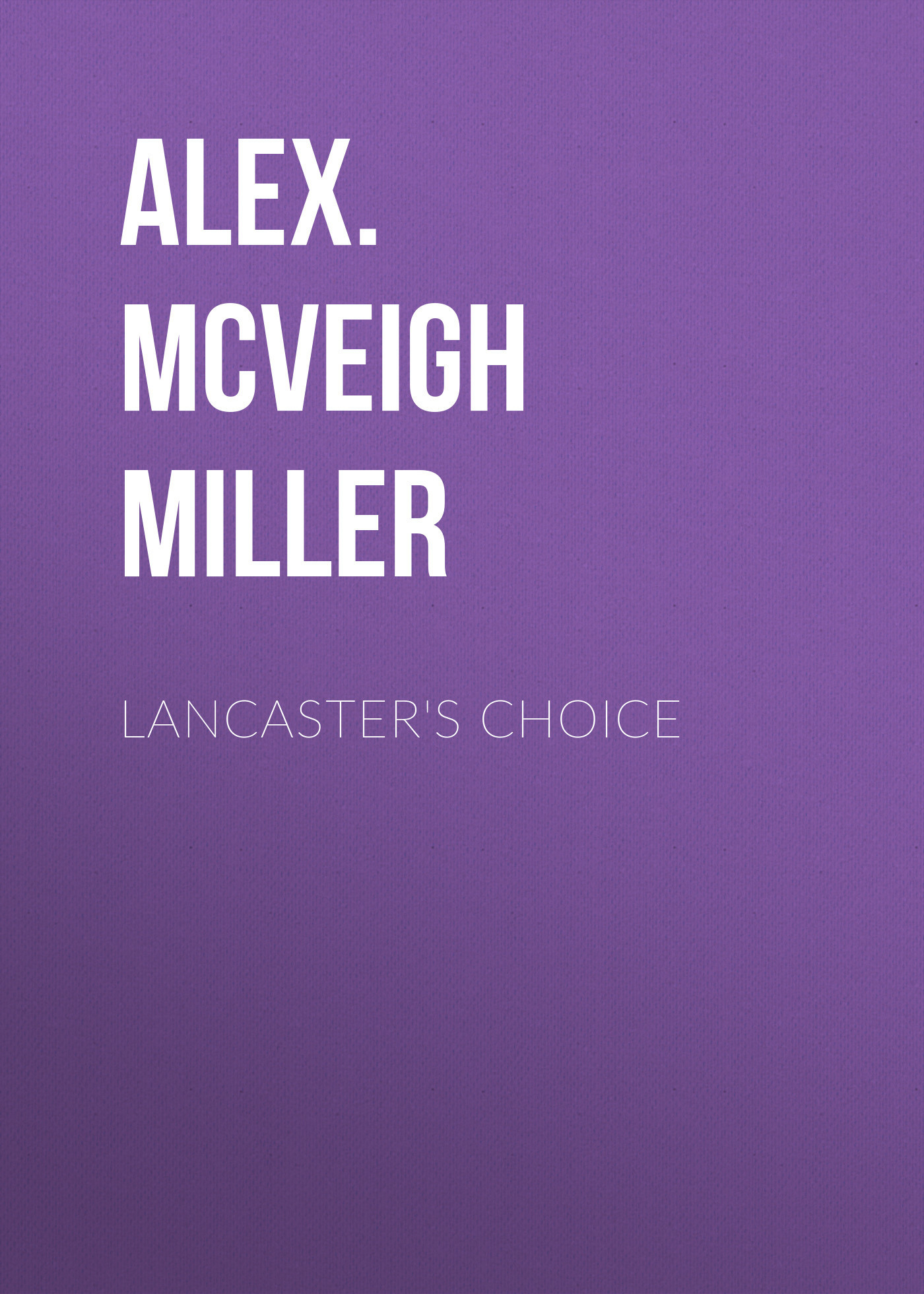 Alex. McVeigh Miller Lancaster's Choice alex mcveigh miller guy kenmore s wife and the rose and the lily