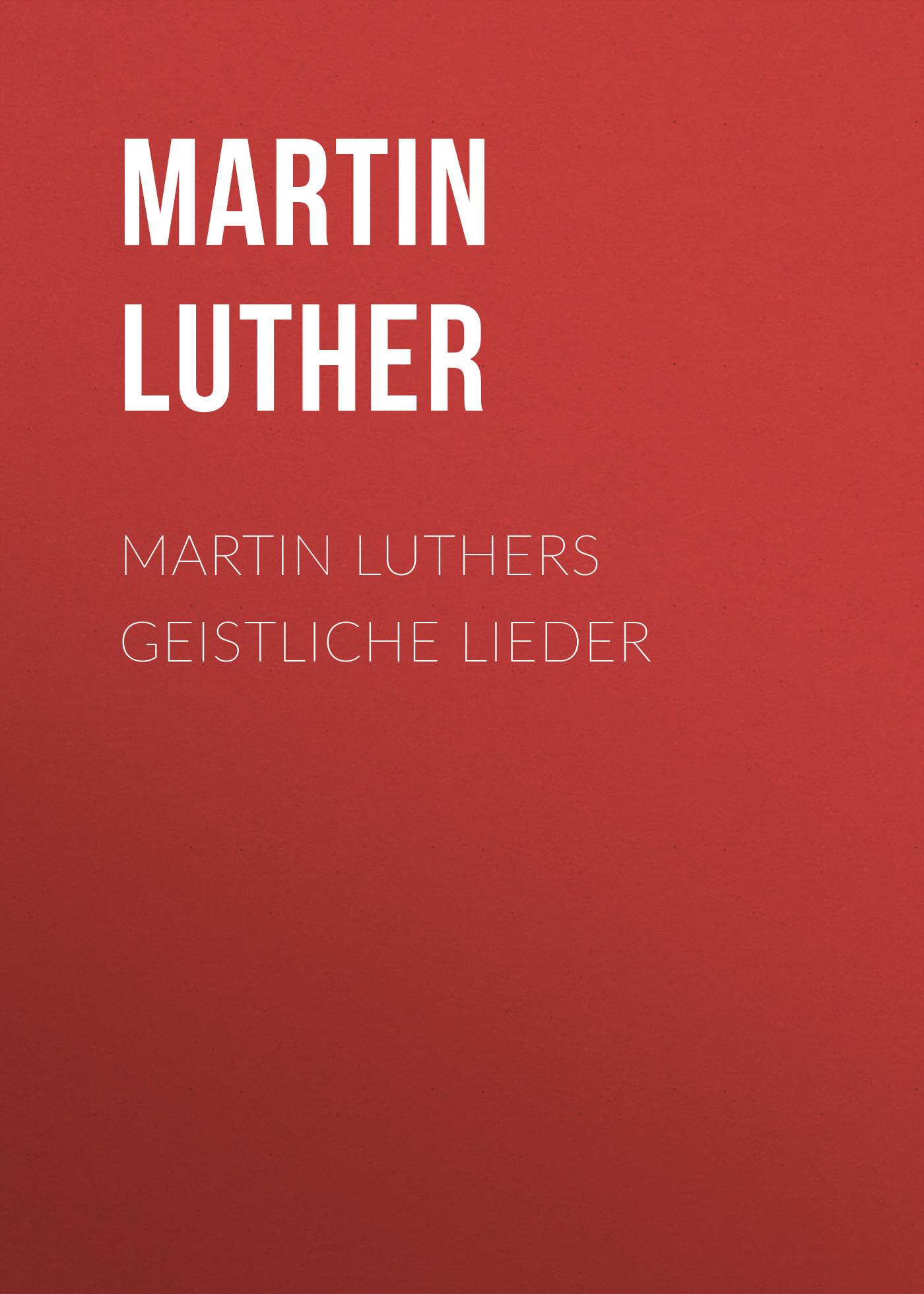 Martin Luther Martin Luthers Geistliche Lieder