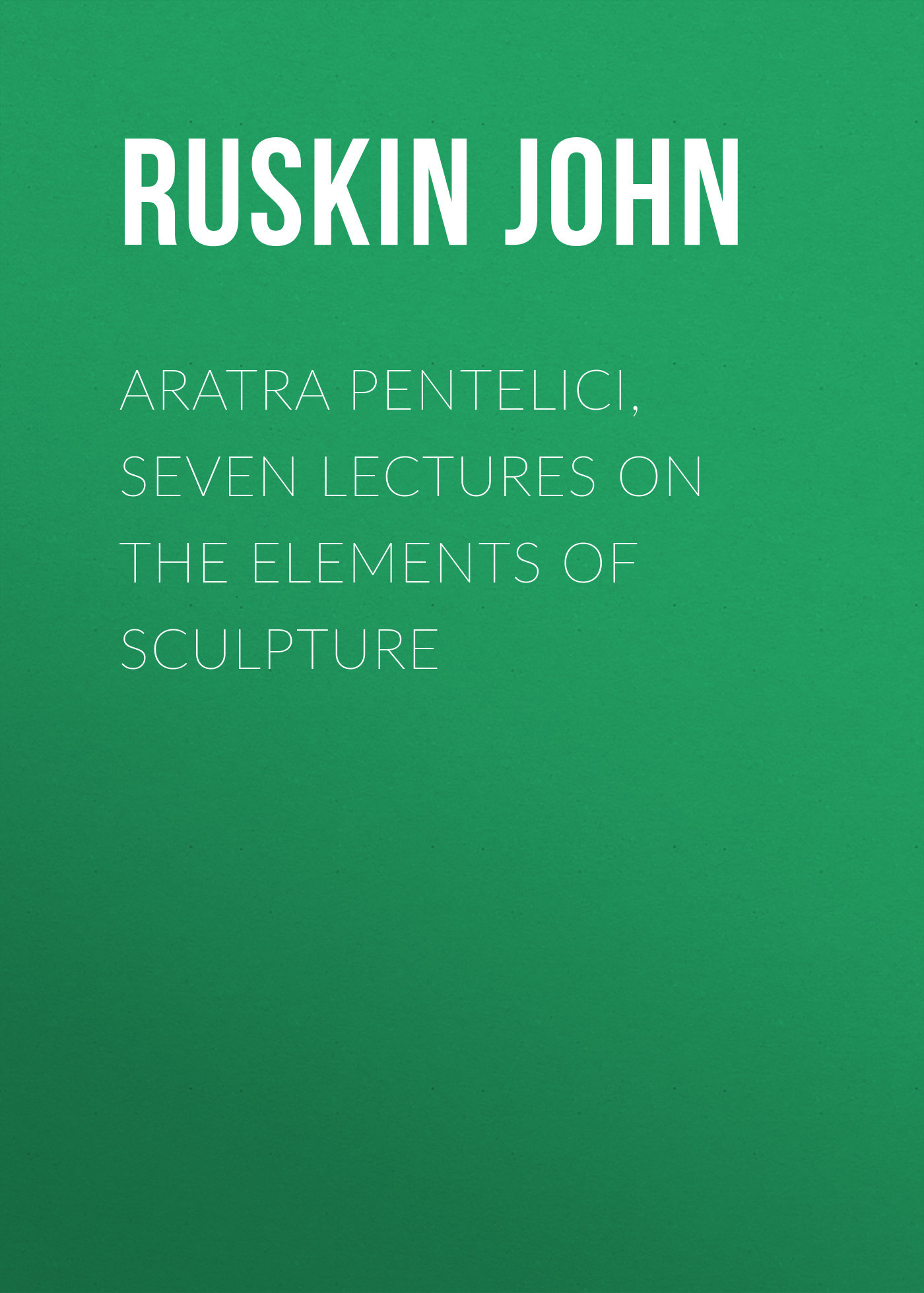 Ruskin John Aratra Pentelici, Seven Lectures on the Elements of Sculpture