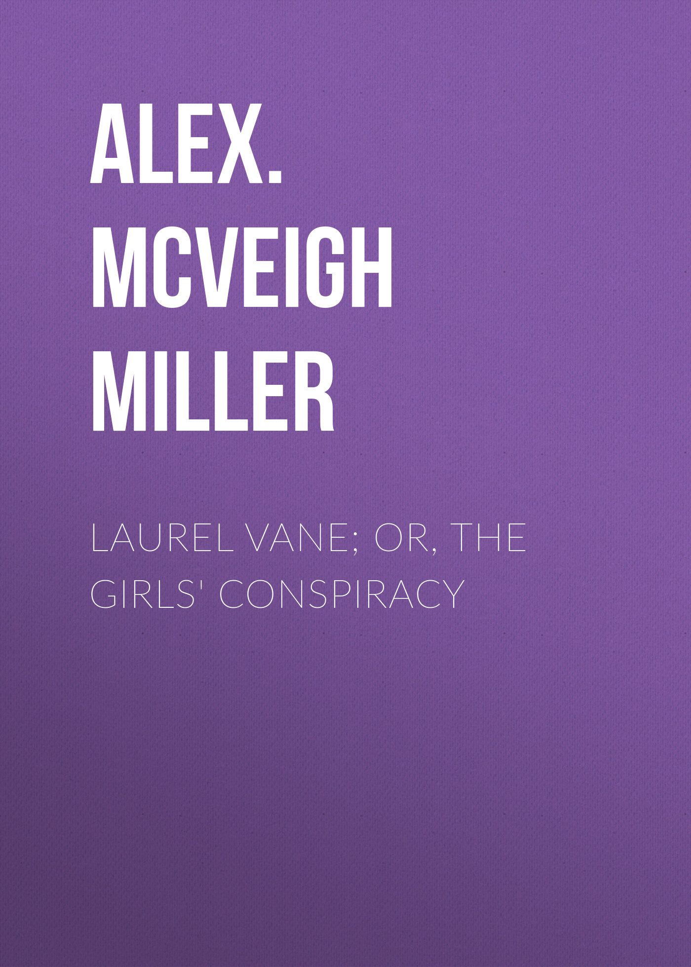 Alex. McVeigh Miller Laurel Vane; or, The Girls' Conspiracy alex mcveigh miller guy kenmore s wife and the rose and the lily