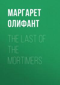 Маргарет Олифант - The Last of the Mortimers