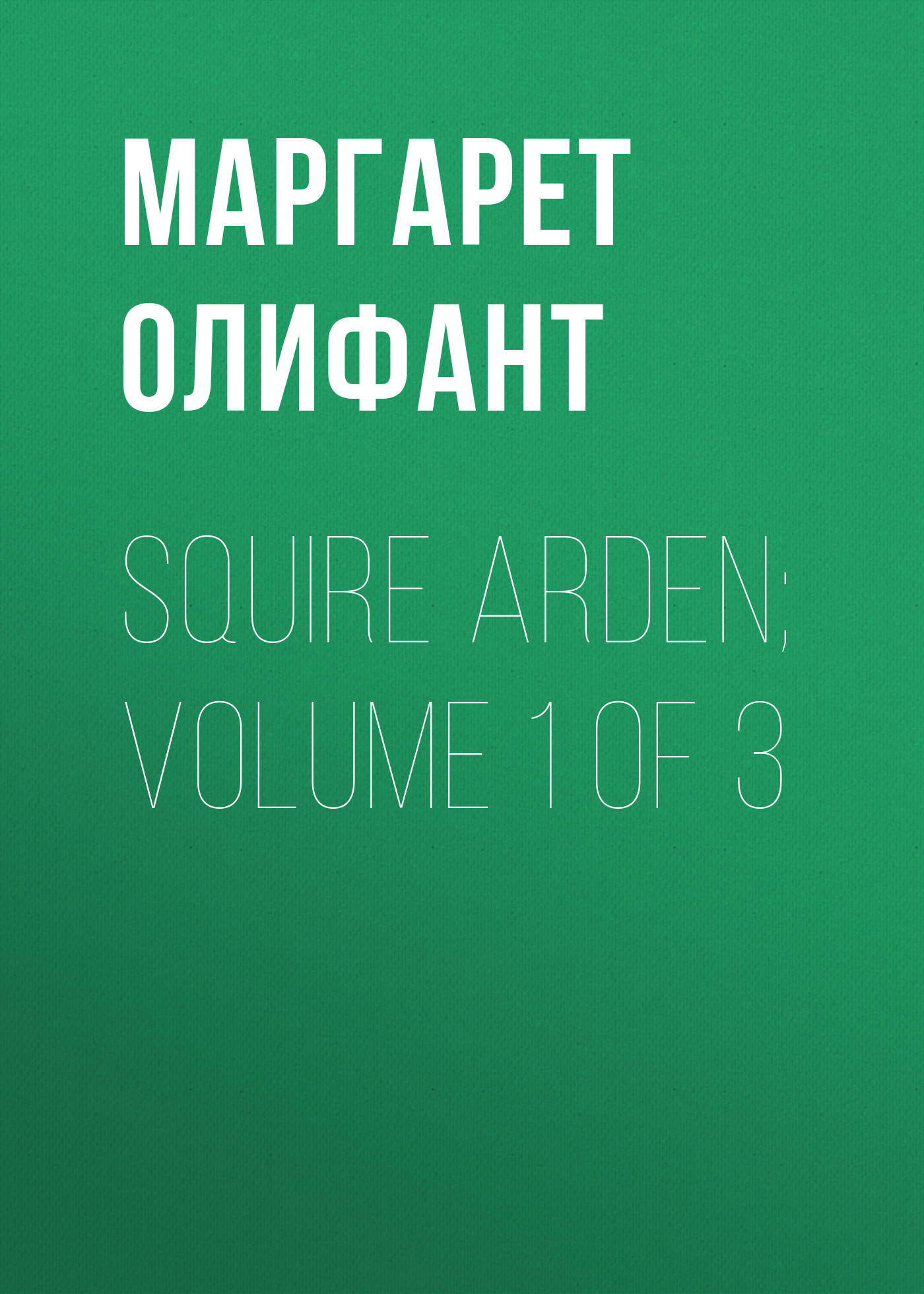 Маргарет Олифант Squire Arden; volume 1 of 3 death of a squire