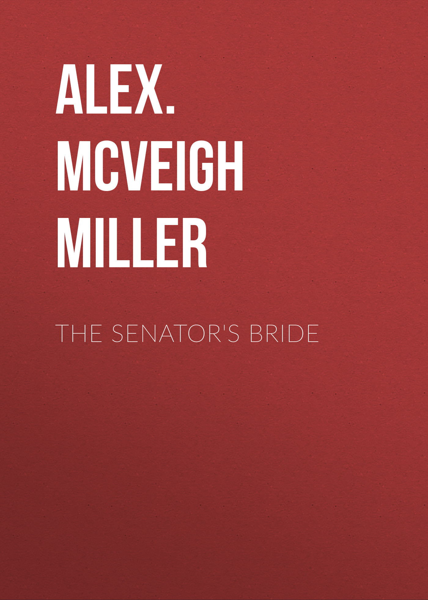Alex. McVeigh Miller The Senator's Bride alex mcveigh miller guy kenmore s wife and the rose and the lily