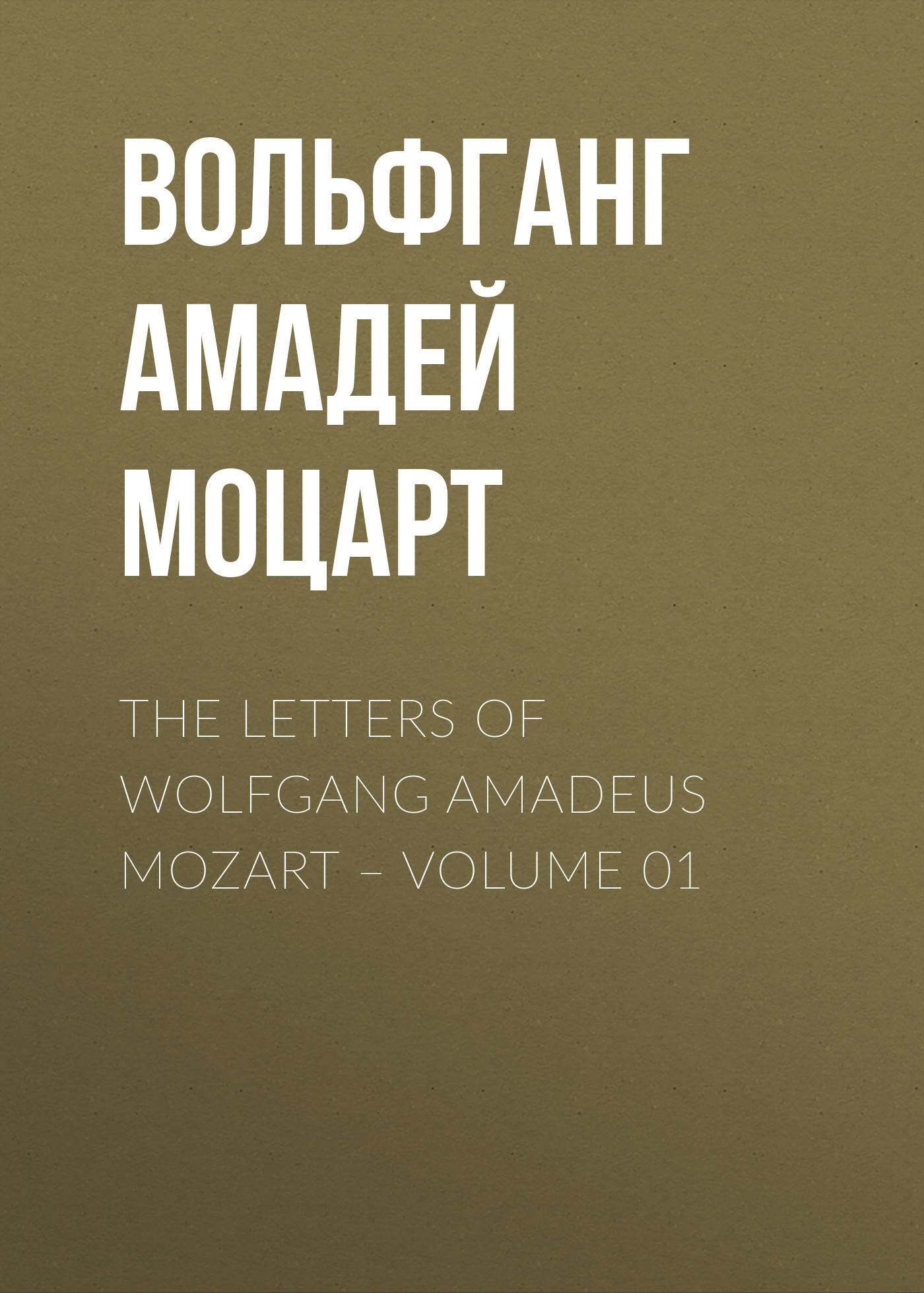 Вольфганг Амадей Моцарт The Letters of Wolfgang Amadeus Mozart – Volume 01 андреас стайер вольфганг моцарт andreas staier mozart piano sonatas 2 cd