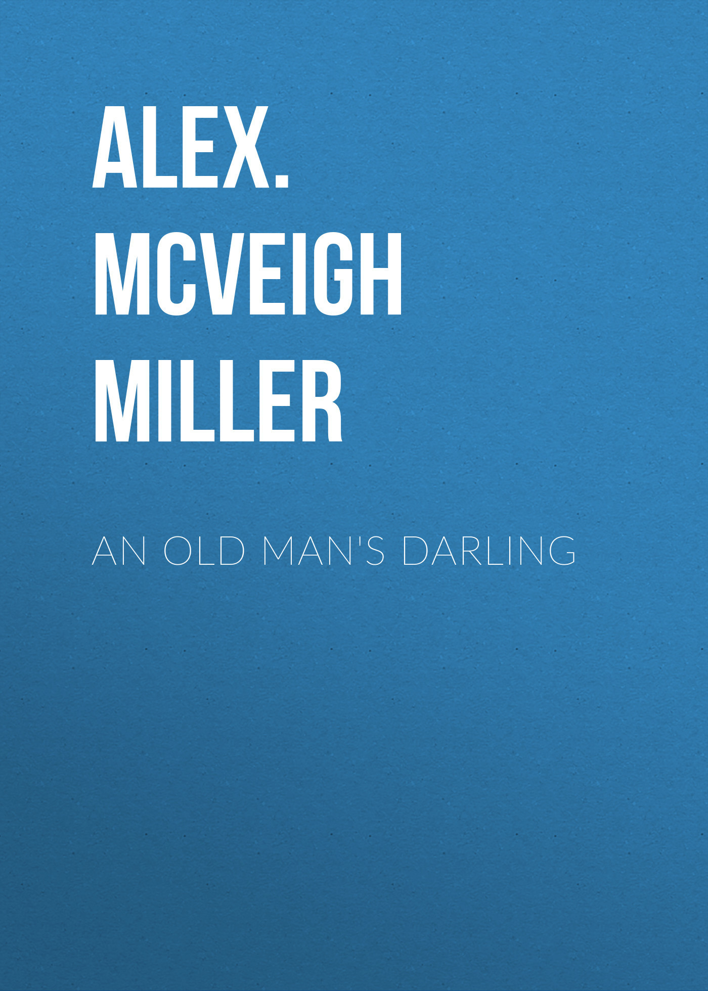 Alex. McVeigh Miller An Old Man's Darling alex mcveigh miller guy kenmore s wife and the rose and the lily