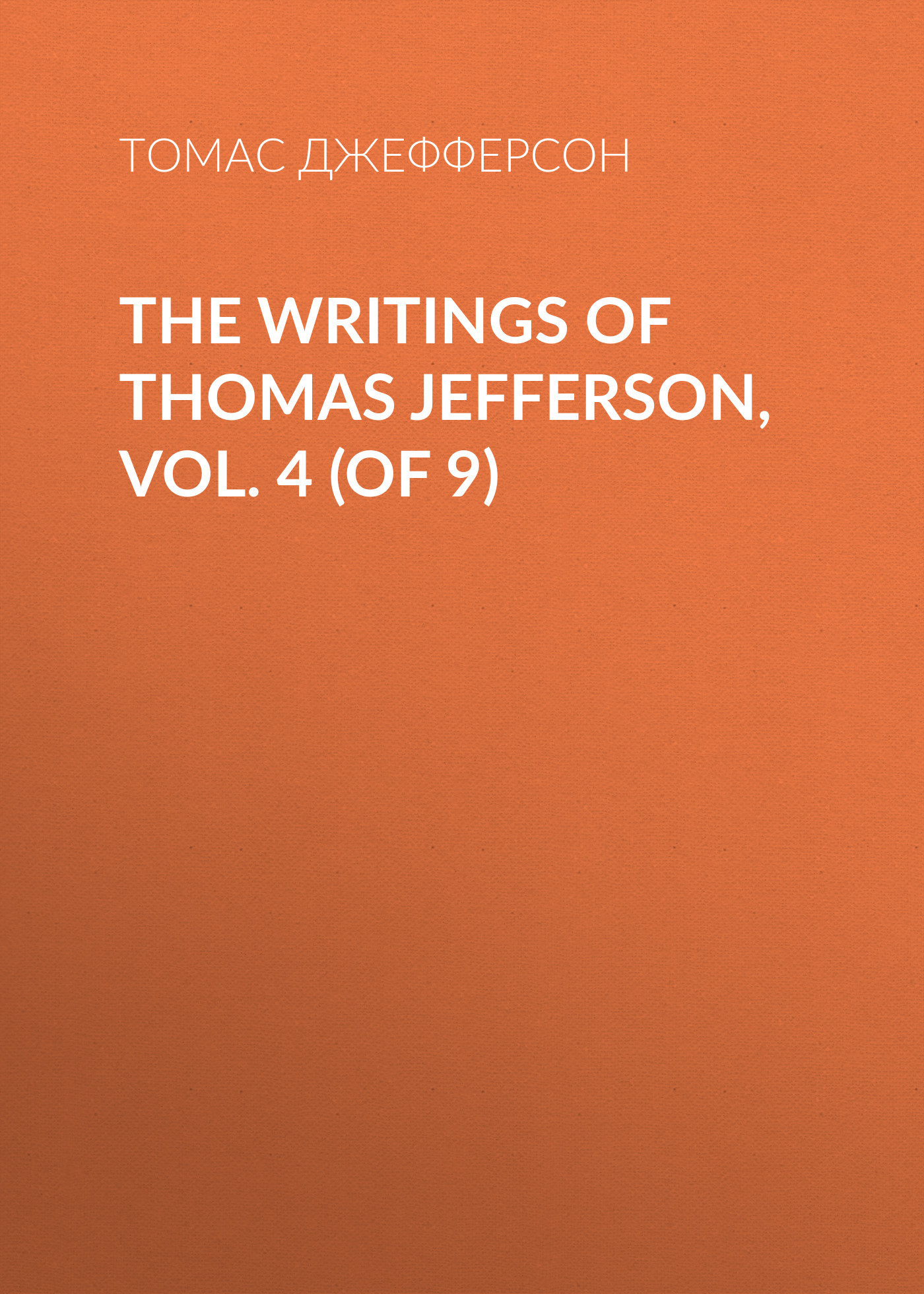 Томас Джефферсон The Writings of Thomas Jefferson, Vol. 4 (of 9) jack of fables vol 9 the end