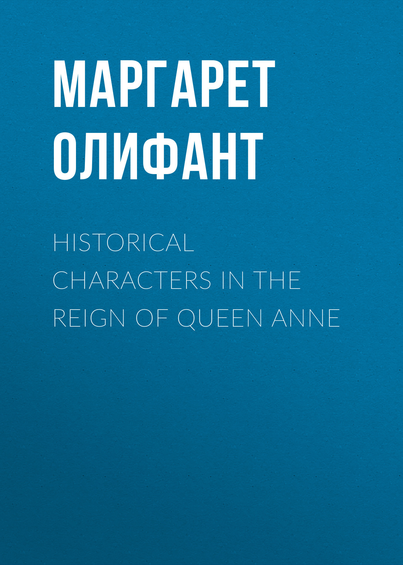 Маргарет Олифант Historical Characters in the Reign of Queen Anne
