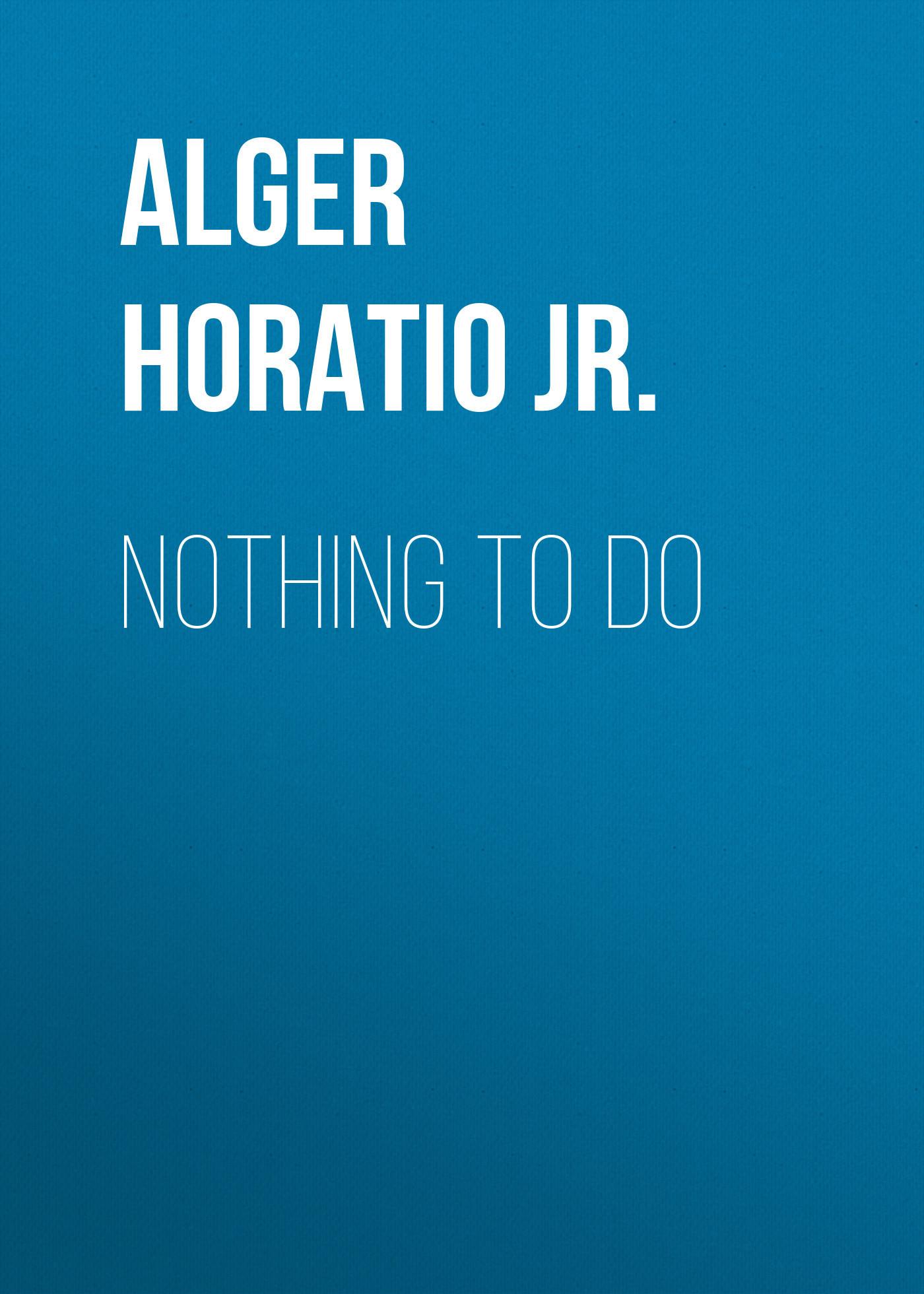 Alger Horatio Jr. Nothing to Do horatio alger jr digging for gold