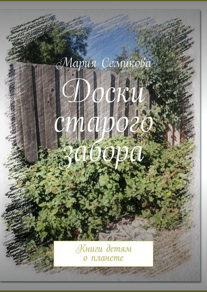 Мария Семикова Доски старого забора. Книги детям опланете