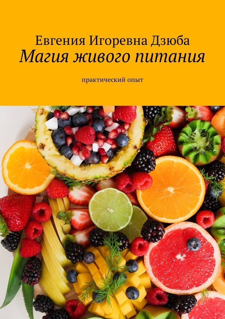 Евгения Дзюба - Магия живого питания. Практическийопыт