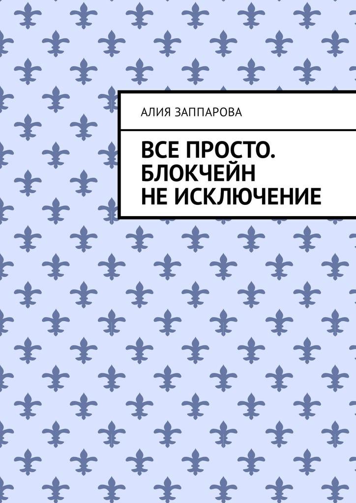 Алия Эльмировна Заппарова Все просто. Блокчейн не исключение ISBN: 9785449323965 лелу лоран блокчейн от а до я все о технологии десятилетия