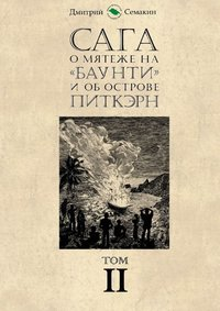 Дмитрий Евгеньевич Семакин - Сага омятеже на«Баунти» и об острове Питкэрн. Том II