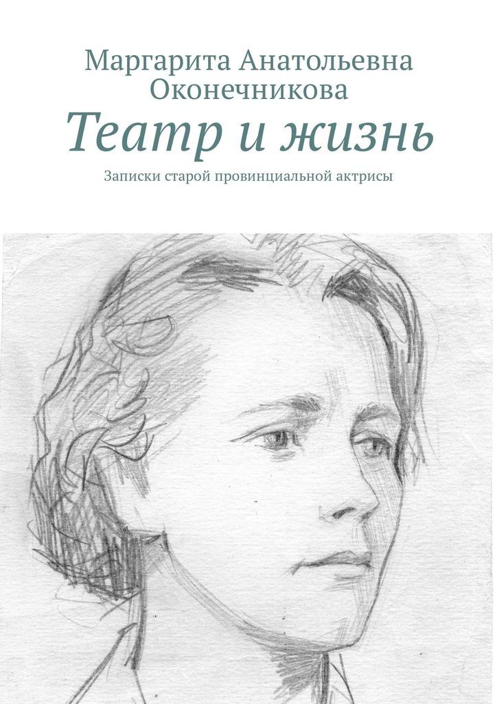 Маргарита Анатольена Оконечникоа Театр и жизнь. Записки старой проинциальной актрисы