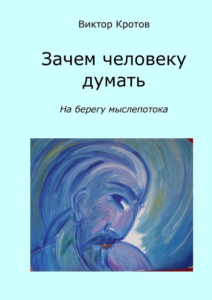 Виктор Кротов - Зачем человеку думать. На берегу мыслепотока
