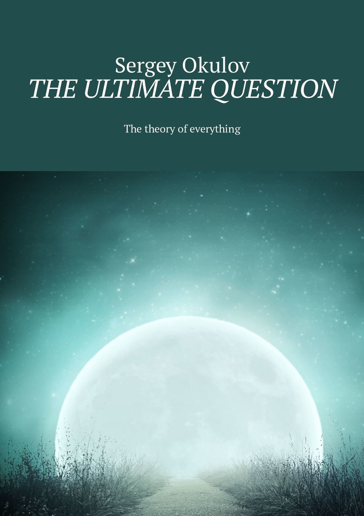 Sergey Okulov The Ultimate Question. The Theory of Everything ISBN: 9785449325372 a dictionary of scientific terms