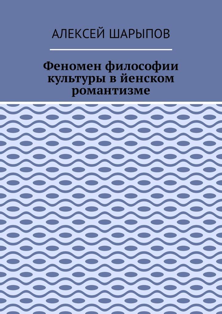 Алексей Шарыпов - Феномен философии культуры в йенском романтизме. Эссе по литературе