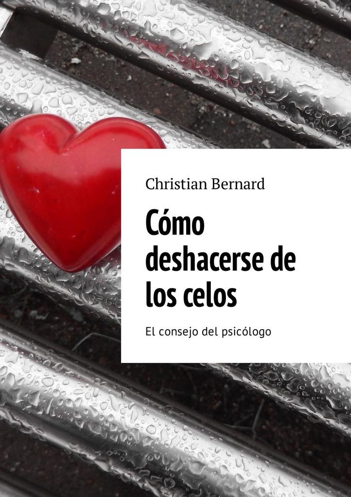 Christian Bernard Cómo deshacerse de los celos. El consejo del psicólogo