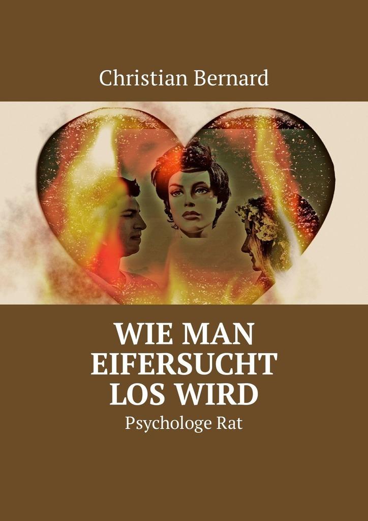Christian Bernard Wie man Eifersucht loswird. PsychologeRat ISBN: 9785449326171 лео ашер ein jahr ohne liebe