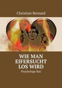 Christian Bernard - Wie man Eifersucht loswird. PsychologeRat