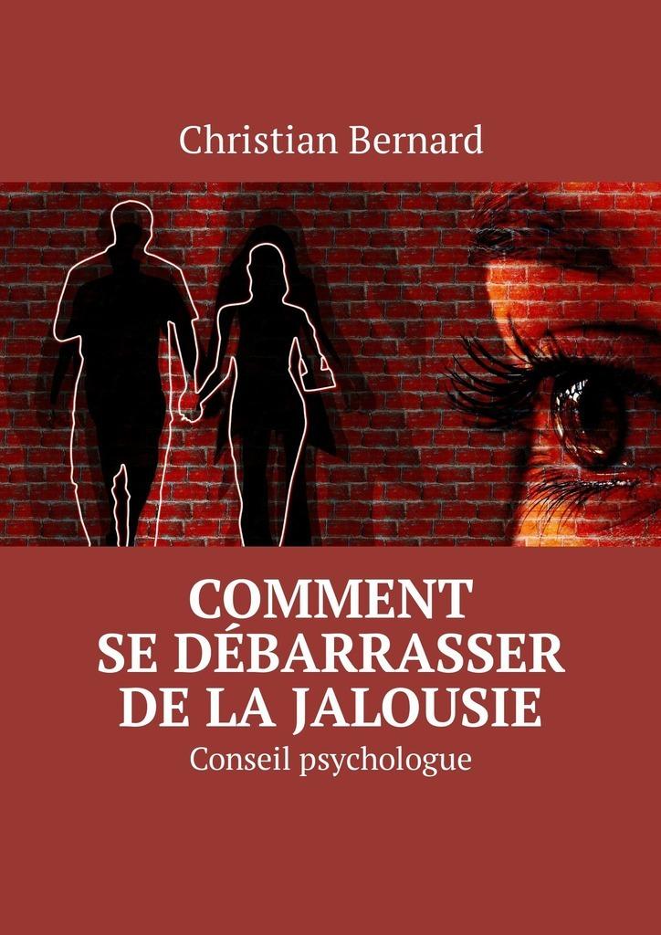 Christian Bernard Comment se débarrasser de la jalousie. Conseil psychologue