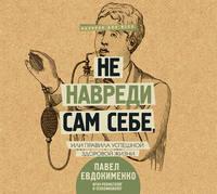 Павел Евдокименко - Не навреди сам себе, или Правила успешной здоровой жизни (сборник)