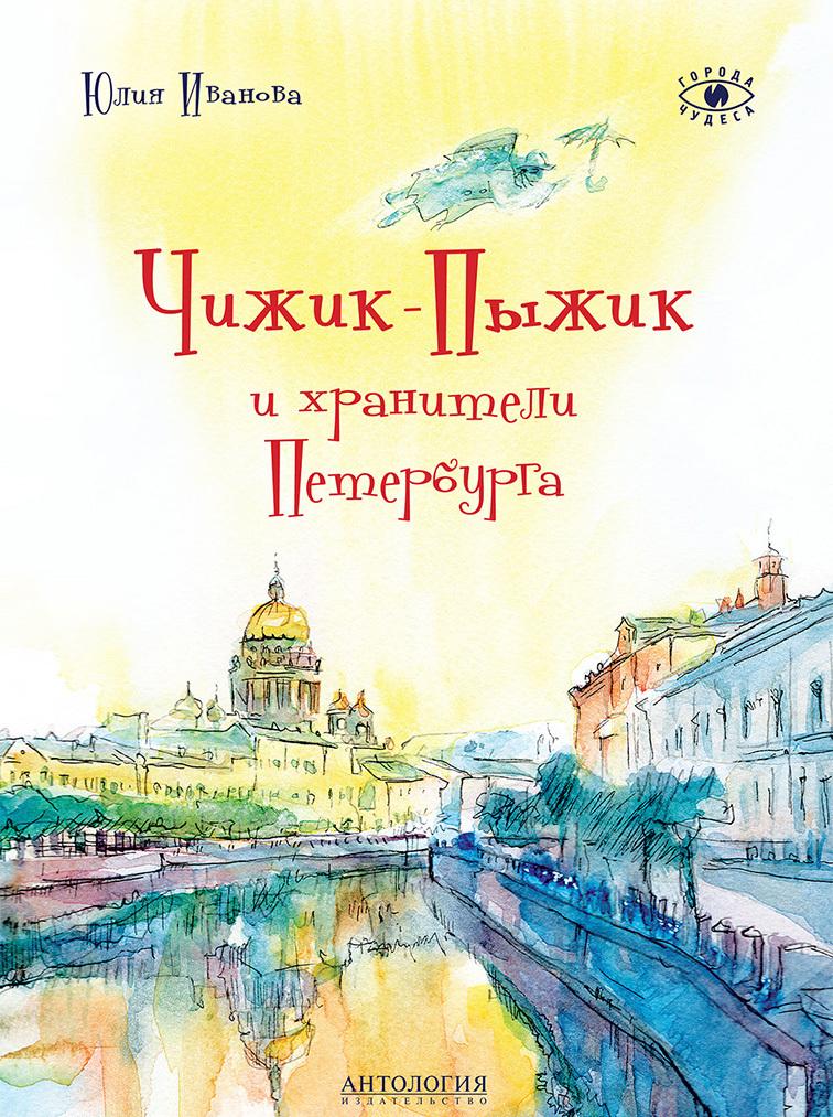 Юлия Иванова Чижик-Пыжик и хранители Петербурга ISBN: 978-5-6040036-4-0 цена