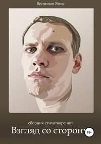 Янис Игоревич Веснинов - Взгляд со стороны. Сборник стихотворений