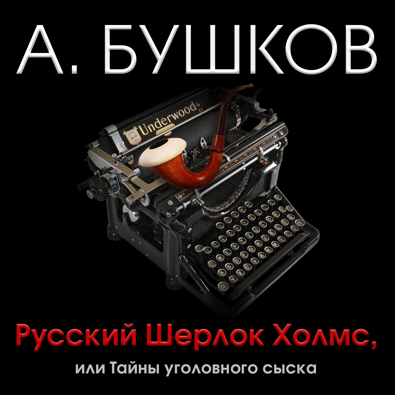 Александр Бушков Русский Шерлок Холмс, или Тайны уголовного сыска александр бушков кто в россии не ворует или два сына императора павла