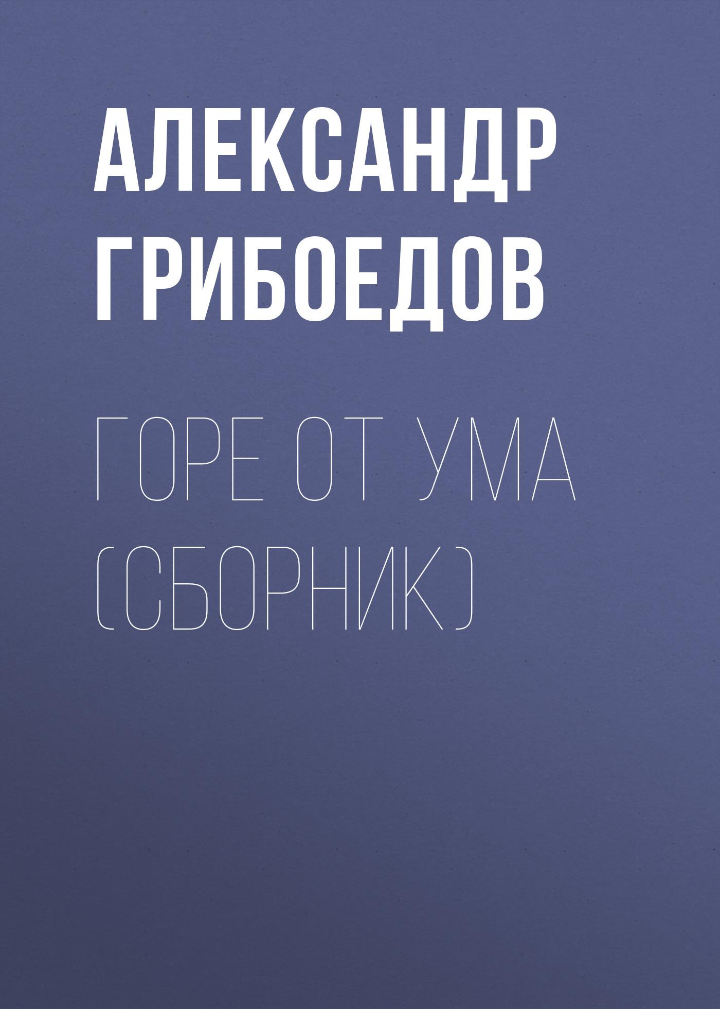 Александр Грибоедов Горе от ума (сборник) грибоедов а с горе от ума комедия isbn 978 5 389 07534 4
