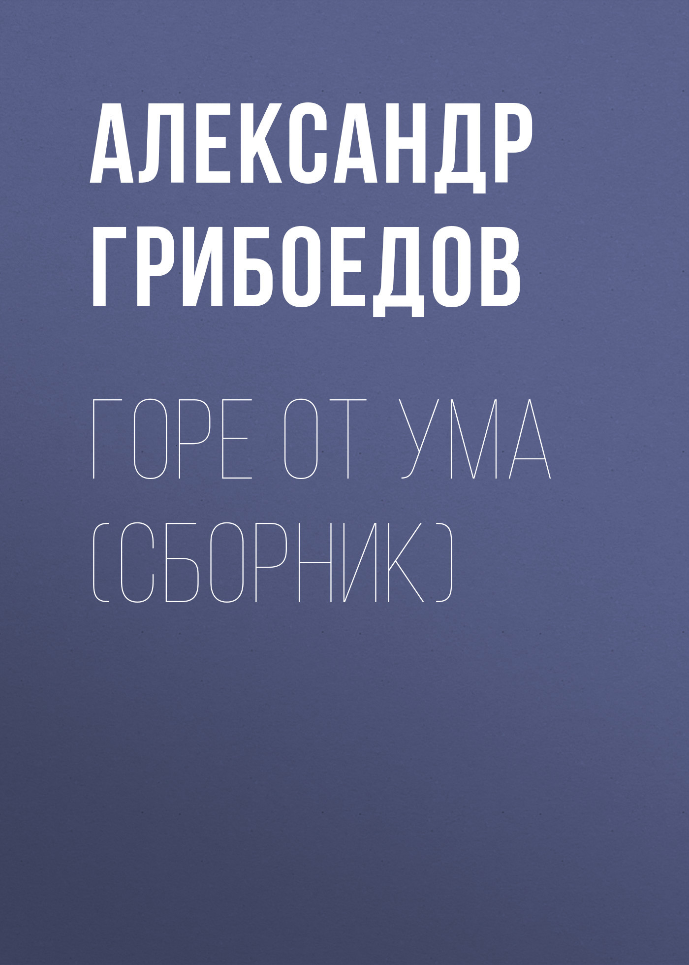 Александр Грибоедов Горе от ума (сборник)