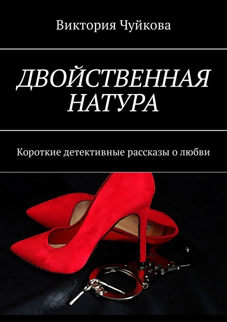 Виктория Чуйкова Двойственная натура. Короткие детективные рассказы олюбви