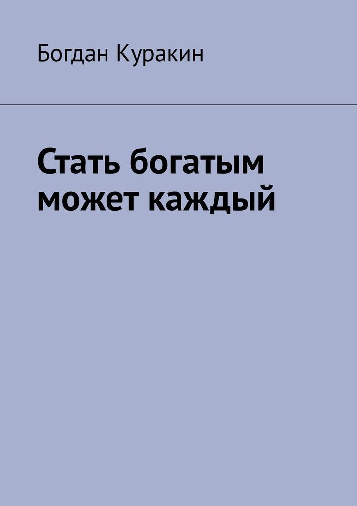 Богдан Куракин Стать богатым может каждый куда вложить деньги и как стать богатым в россии