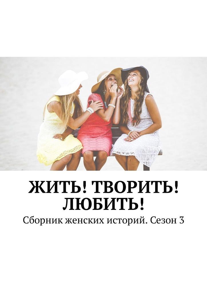 Екатерина Костина Жить! Творить! Любить! Сборник женских историй. Сезон3