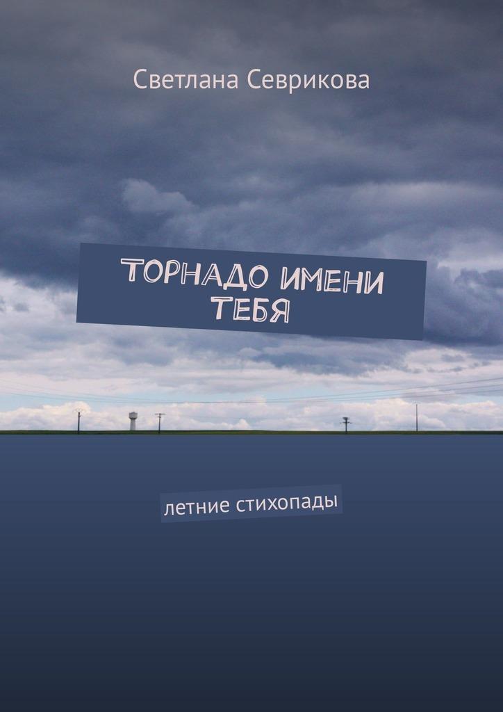 Светлана Севрикова Торнадо имени тебя. Летние стихопады