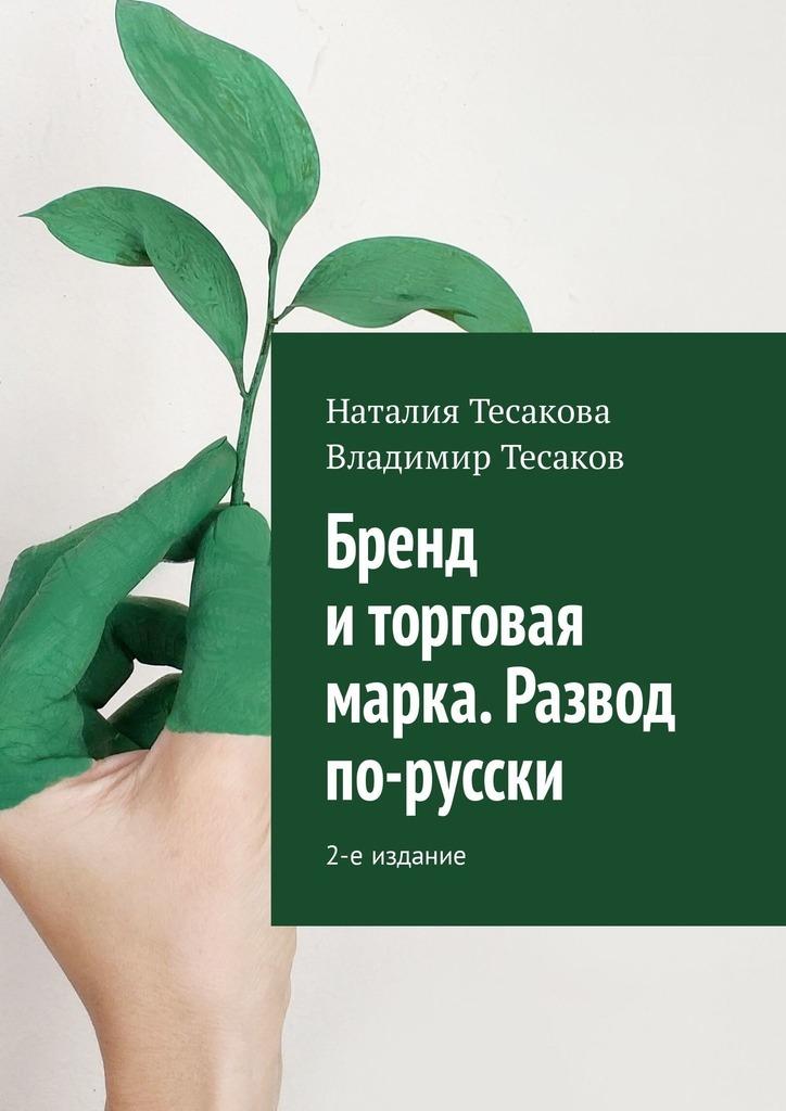 Владимир Тесаков, Наталия Тесакова - Бренд и торговая марка. Развод по-русски. 2-е издание