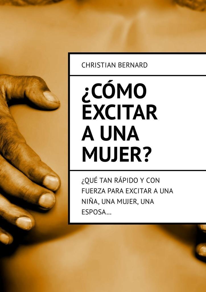 Christian Bernard ¿Cómo excitar auna mujer? ¿Qué tan rápido y con fuerza para excitar auna niña, una mujer,una esposa… цены онлайн