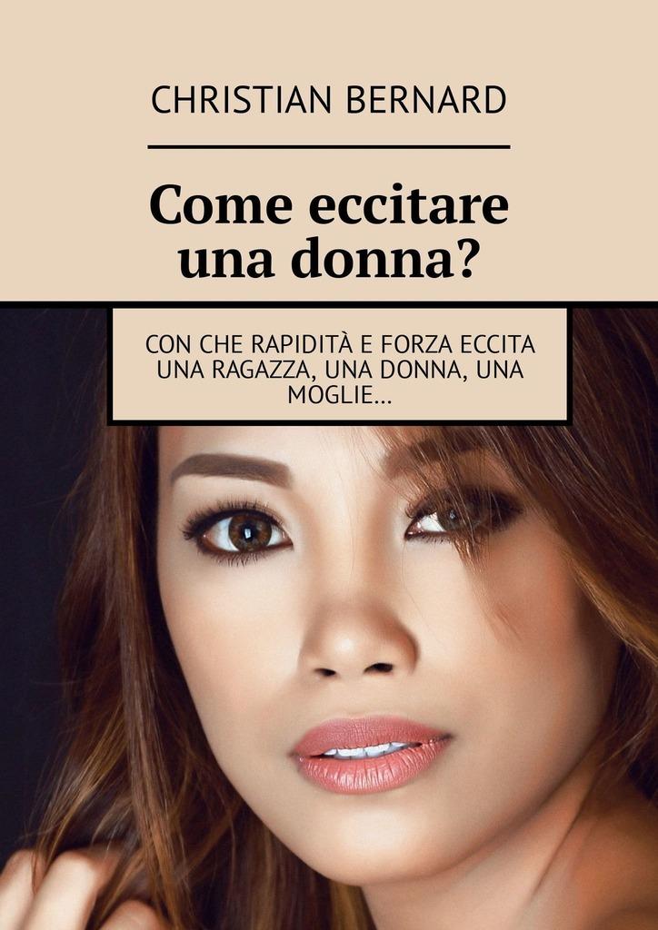Christian Bernard Come eccitare unadonna? Conche rapidità e forza eccita una ragazza, una donna, una moglie… цены онлайн
