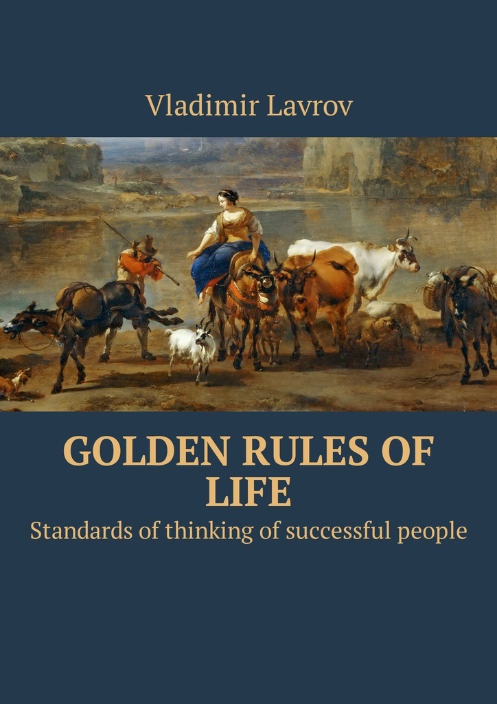 Vladimir S. Lavrov Golden rules of life. Standards of thinking of successful people what s yours is mine
