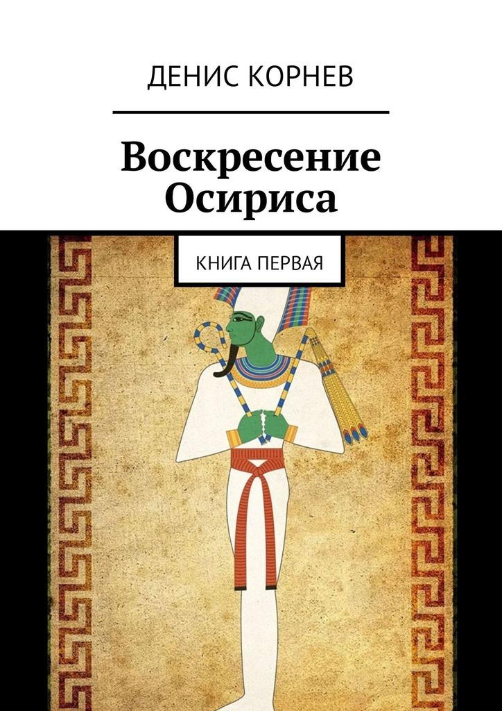 Денис Александрович Корнев Воскресение Осириса. Книга первая